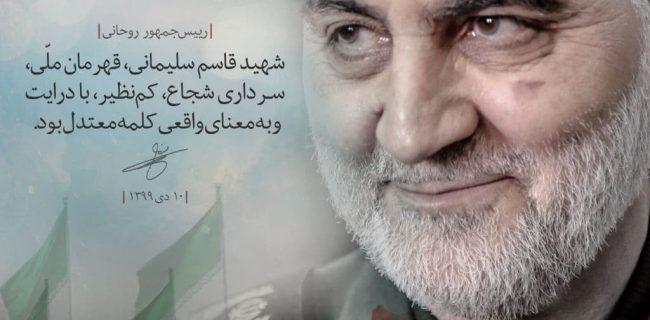 🔸رییس جمهوری: شهید قاسم سلیمانی، قهرمان ملی، سرداری شجاع، کم نظیر، با درایت و به معنای واقعی کلمه معتدل بود